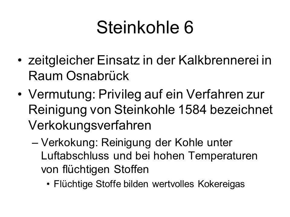 Steinkohle 6 zeitgleicher Einsatz in der Kalkbrennerei in Raum Osnabrück Vermutung: Privileg auf ein Verfahren zur Reinigung von Steinkohle 1584 bezei