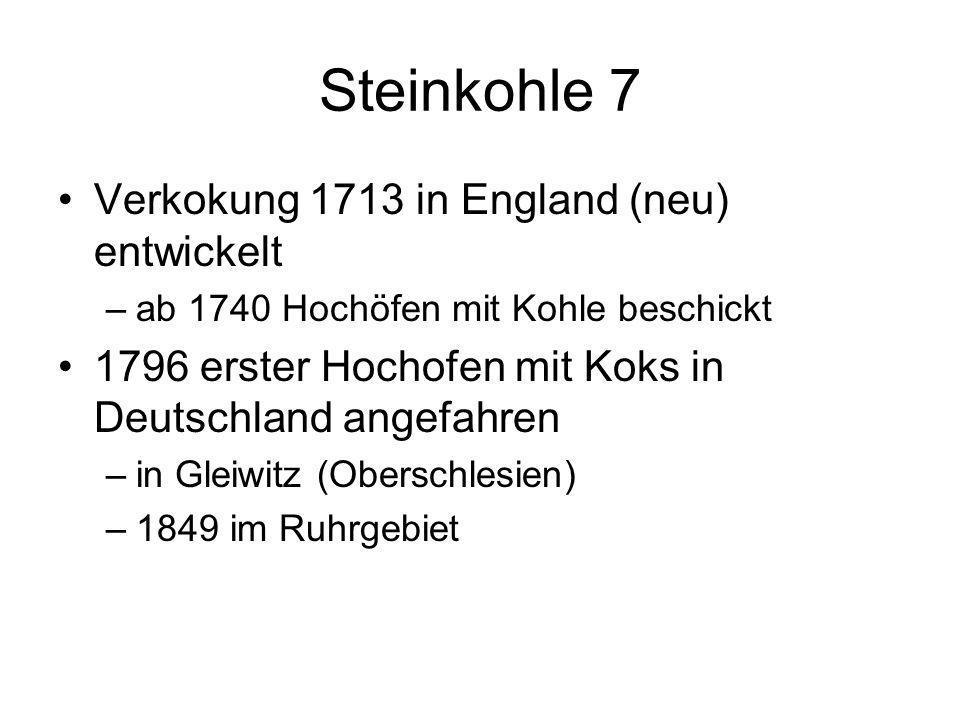 Steinkohle 7 Verkokung 1713 in England (neu) entwickelt –ab 1740 Hochöfen mit Kohle beschickt 1796 erster Hochofen mit Koks in Deutschland angefahren