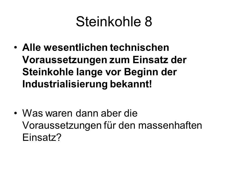 Steinkohle 8 Alle wesentlichen technischen Voraussetzungen zum Einsatz der Steinkohle lange vor Beginn der Industrialisierung bekannt! Was waren dann