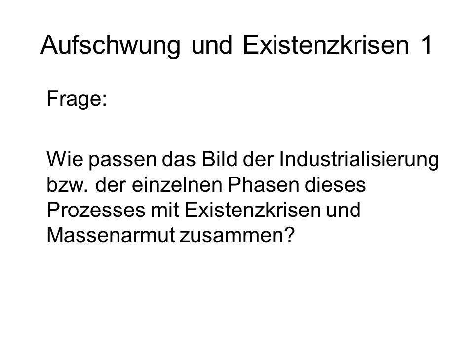 Aufschwung und Existenzkrisen 1 Frage: Wie passen das Bild der Industrialisierung bzw. der einzelnen Phasen dieses Prozesses mit Existenzkrisen und Ma