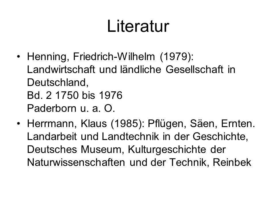 Literatur Henning, Friedrich-Wilhelm (1979): Landwirtschaft und ländliche Gesellschaft in Deutschland, Bd. 2 1750 bis 1976 Paderborn u. a. O. Herrmann