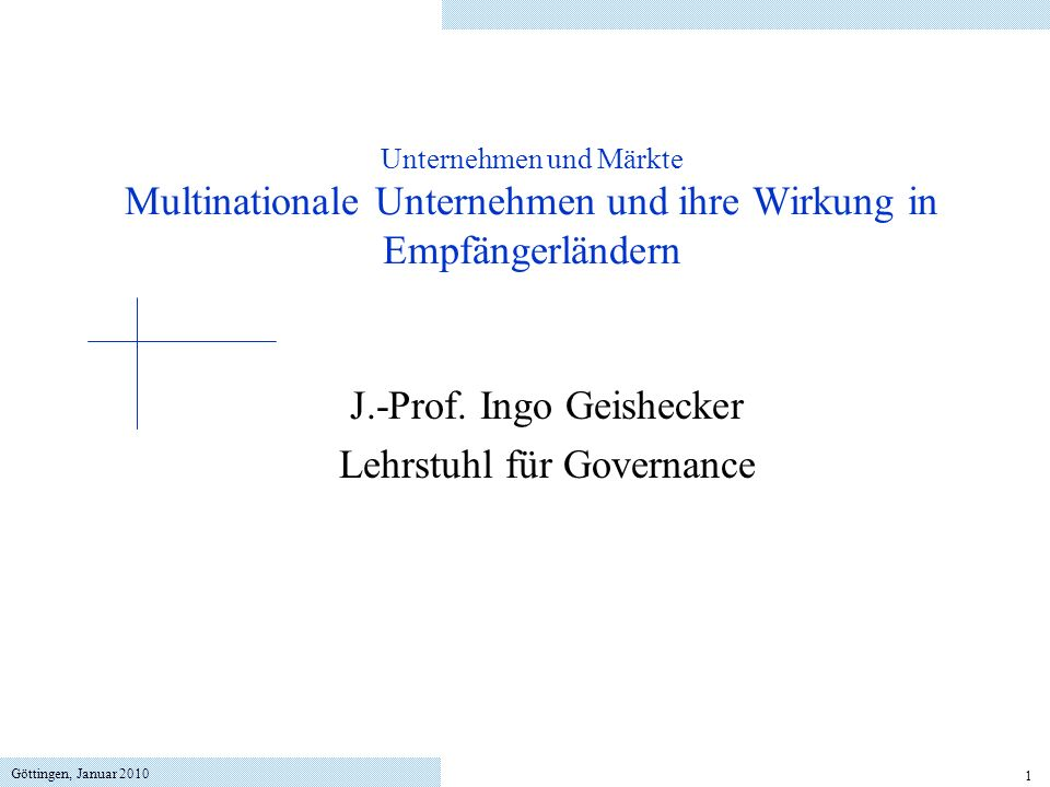 Göttingen, Januar 2010 1 Unternehmen und Märkte Multinationale Unternehmen und ihre Wirkung in Empfängerländern J.-Prof. Ingo Geishecker Lehrstuhl für