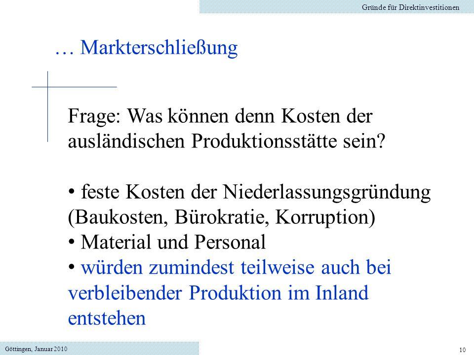 Göttingen, Januar 2010 10 Gründe für Direktinvestitionen Frage: Was können denn Kosten der ausländischen Produktionsstätte sein? feste Kosten der Nied