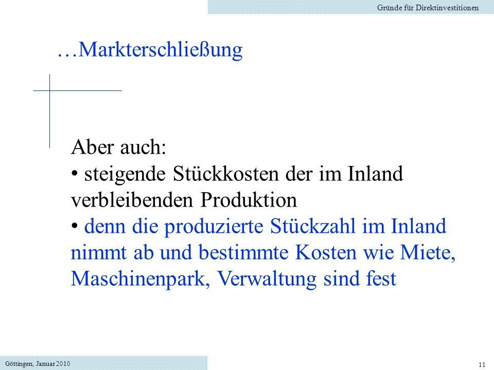 Göttingen, Januar 2010 11 Gründe für Direktinvestitionen Aber auch: steigende Stückkosten der im Inland verbleibenden Produktion denn die produzierte Stückzahl im Inland nimmt ab und bestimmte Kosten wie Miete, Maschinenpark, Verwaltung sind fest …Markterschließung