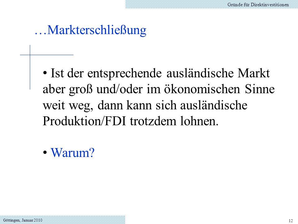 Göttingen, Januar 2010 12 Gründe für Direktinvestitionen Ist der entsprechende ausländische Markt aber groß und/oder im ökonomischen Sinne weit weg, dann kann sich ausländische Produktion/FDI trotzdem lohnen.