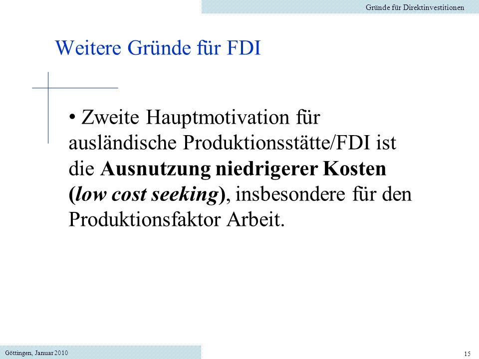 Göttingen, Januar 2010 15 Gründe für Direktinvestitionen Weitere Gründe für FDI Zweite Hauptmotivation für ausländische Produktionsstätte/FDI ist die Ausnutzung niedrigerer Kosten (low cost seeking), insbesondere für den Produktionsfaktor Arbeit.