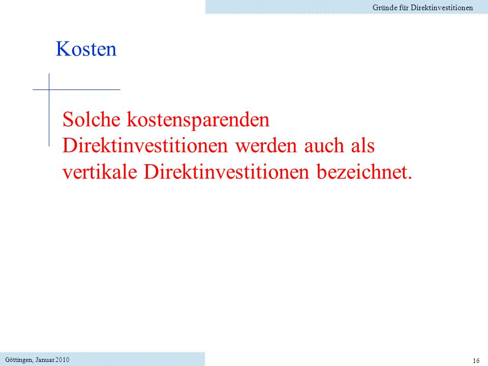 Göttingen, Januar 2010 16 Gründe für Direktinvestitionen Kosten Solche kostensparenden Direktinvestitionen werden auch als vertikale Direktinvestitionen bezeichnet.