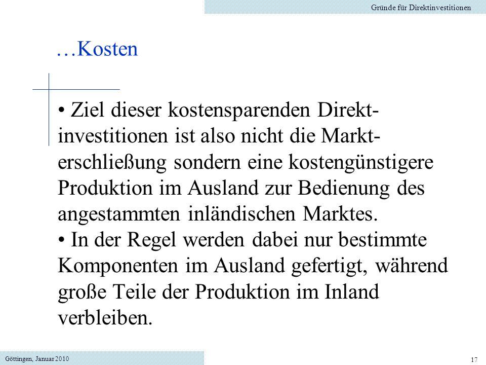 Göttingen, Januar 2010 17 Ziel dieser kostensparenden Direkt- investitionen ist also nicht die Markt- erschließung sondern eine kostengünstigere Produktion im Ausland zur Bedienung des angestammten inländischen Marktes.