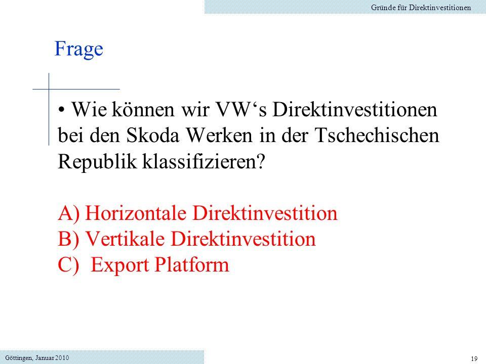 Göttingen, Januar 2010 19 Wie können wir VWs Direktinvestitionen bei den Skoda Werken in der Tschechischen Republik klassifizieren? A)Horizontale Dire