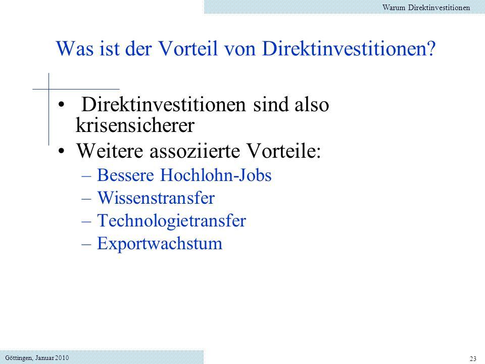 Göttingen, Januar 2010 23 Direktinvestitionen sind also krisensicherer Weitere assoziierte Vorteile: –Bessere Hochlohn-Jobs –Wissenstransfer –Technologietransfer –Exportwachstum Warum Direktinvestitionen Was ist der Vorteil von Direktinvestitionen?