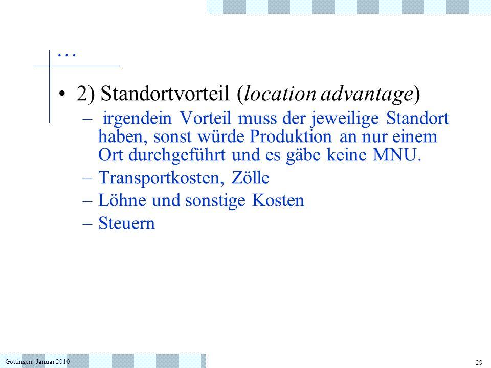 Göttingen, Januar 2010 29 2) Standortvorteil (location advantage) – irgendein Vorteil muss der jeweilige Standort haben, sonst würde Produktion an nur einem Ort durchgeführt und es gäbe keine MNU.