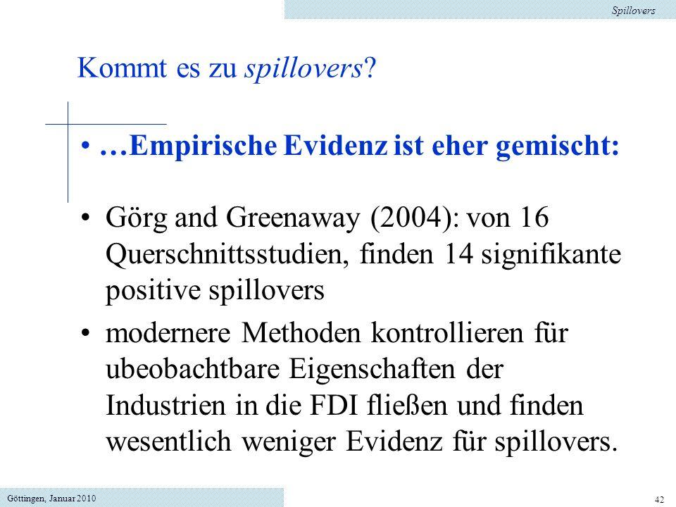 Göttingen, Januar 2010 42 …Empirische Evidenz ist eher gemischt: Görg and Greenaway (2004): von 16 Querschnittsstudien, finden 14 signifikante positive spillovers modernere Methoden kontrollieren für ubeobachtbare Eigenschaften der Industrien in die FDI fließen und finden wesentlich weniger Evidenz für spillovers.