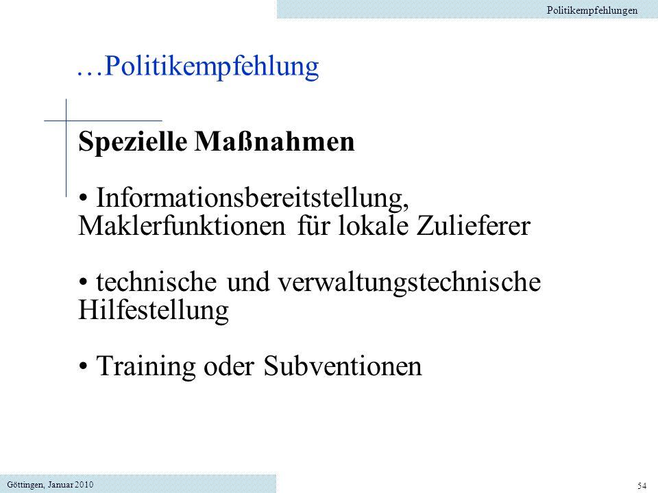 Göttingen, Januar 2010 54 Spezielle Maßnahmen Informationsbereitstellung, Maklerfunktionen für lokale Zulieferer technische und verwaltungstechnische Hilfestellung Training oder Subventionen …Politikempfehlung Politikempfehlungen
