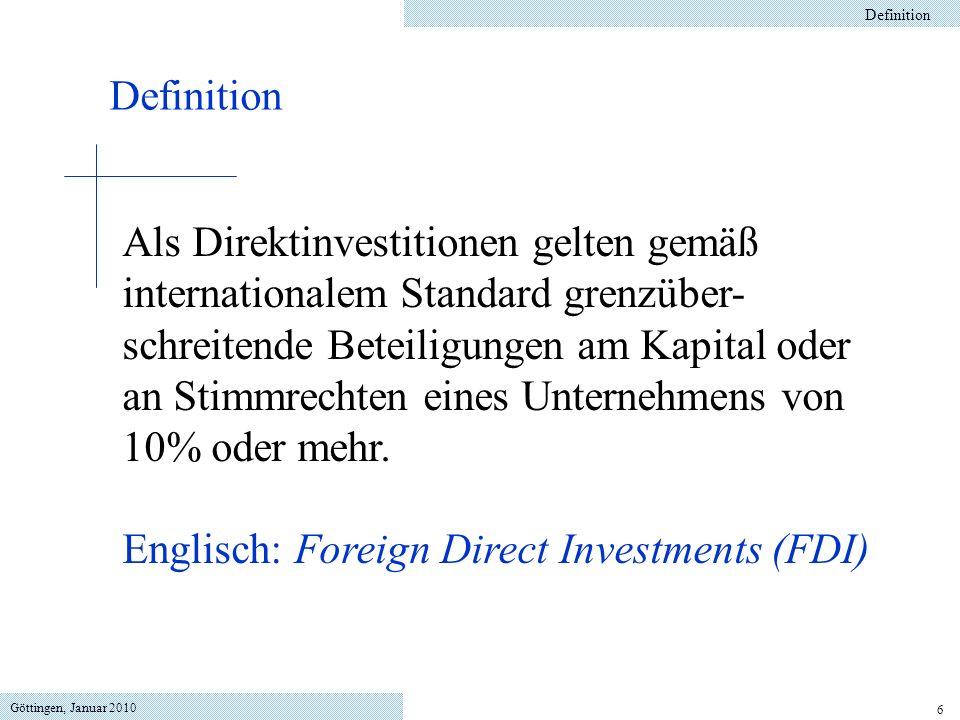 Göttingen, Januar 2010 6 Definition Als Direktinvestitionen gelten gemäß internationalem Standard grenzüber- schreitende Beteiligungen am Kapital oder an Stimmrechten eines Unternehmens von 10% oder mehr.