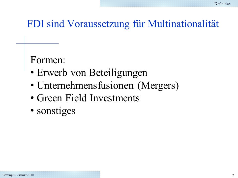Göttingen, Januar 2010 7 Definition FDI sind Voraussetzung für Multinationalität Formen: Erwerb von Beteiligungen Unternehmensfusionen (Mergers) Green