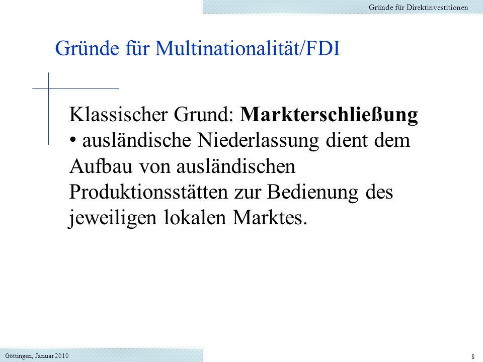 Göttingen, Januar 2010 8 Gründe für Direktinvestitionen Gründe für Multinationalität/FDI Klassischer Grund: Markterschließung ausländische Niederlassung dient dem Aufbau von ausländischen Produktionsstätten zur Bedienung des jeweiligen lokalen Marktes.