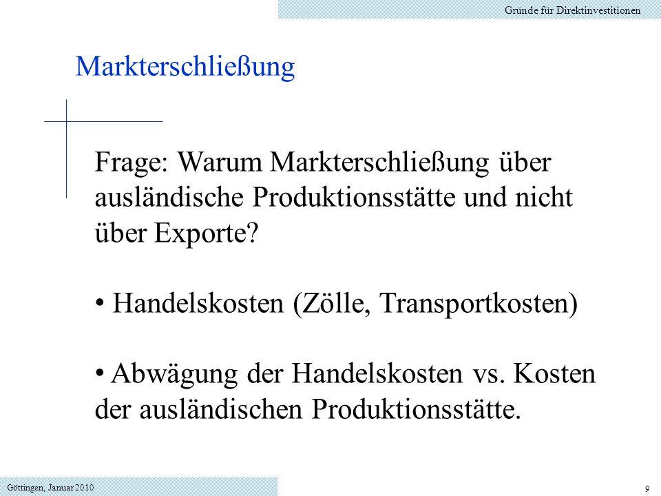Göttingen, Januar 2010 9 Gründe für Direktinvestitionen Markterschließung Frage: Warum Markterschließung über ausländische Produktionsstätte und nicht über Exporte.