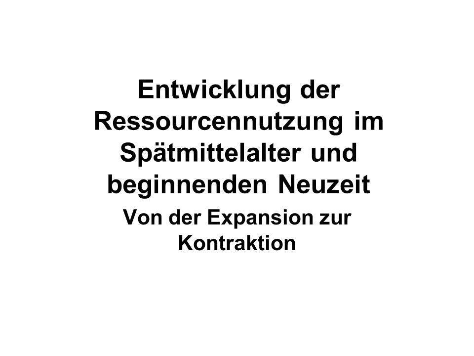 Entwicklung der Ressourcennutzung im Spätmittelalter und beginnenden Neuzeit Von der Expansion zur Kontraktion