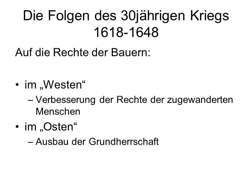 Die Folgen des 30jährigen Kriegs 1618-1648 Auf die Rechte der Bauern: im Westen –Verbesserung der Rechte der zugewanderten Menschen im Osten –Ausbau d