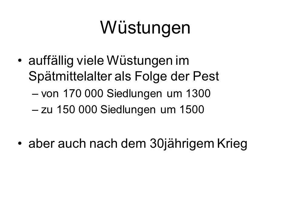 Wüstungen auffällig viele Wüstungen im Spätmittelalter als Folge der Pest –von 170 000 Siedlungen um 1300 –zu 150 000 Siedlungen um 1500 aber auch nac