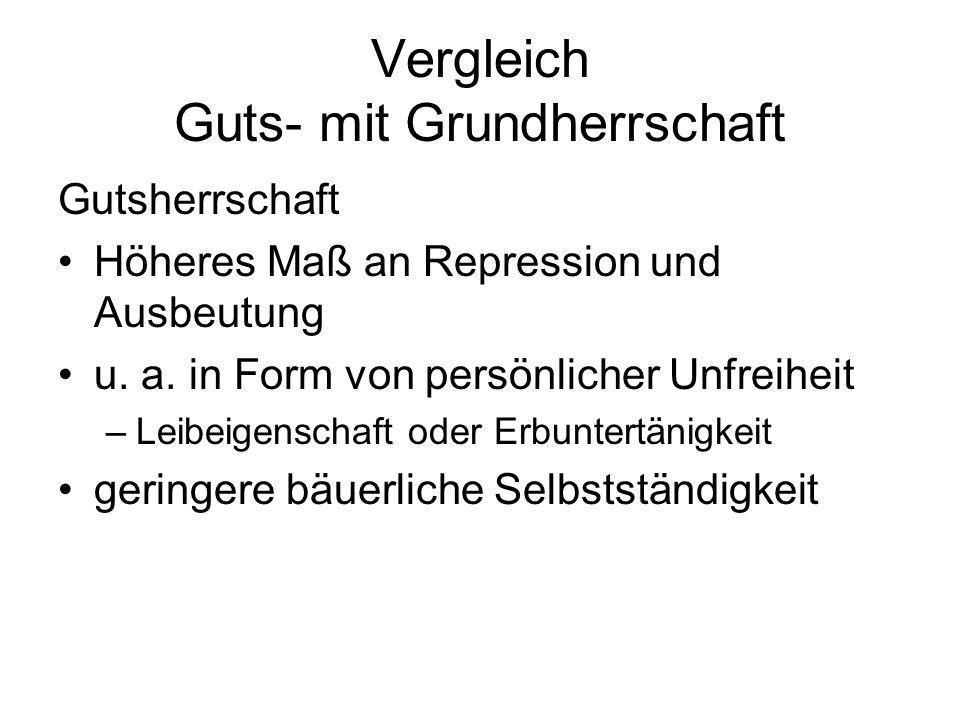 Vergleich Guts- mit Grundherrschaft Gutsherrschaft Höheres Maß an Repression und Ausbeutung u. a. in Form von persönlicher Unfreiheit –Leibeigenschaft