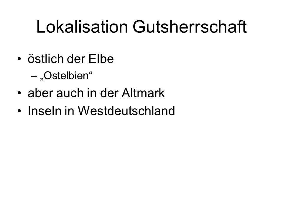 Lokalisation Gutsherrschaft östlich der Elbe –Ostelbien aber auch in der Altmark Inseln in Westdeutschland