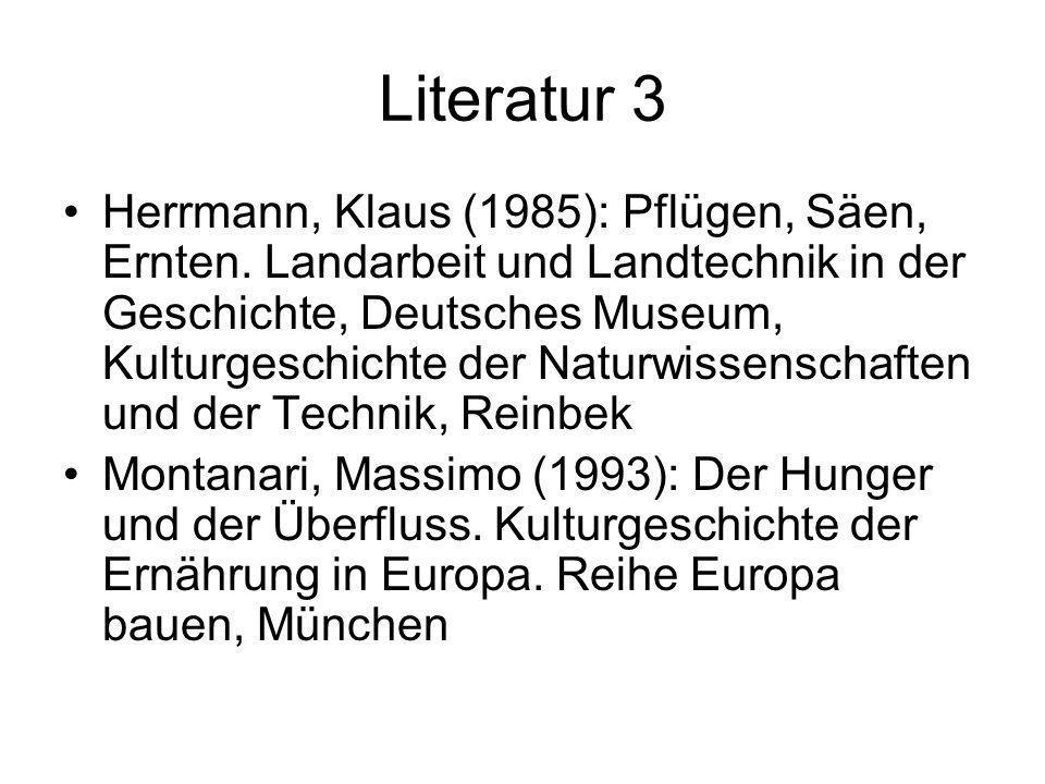 Literatur 3 Herrmann, Klaus (1985): Pflügen, Säen, Ernten. Landarbeit und Landtechnik in der Geschichte, Deutsches Museum, Kulturgeschichte der Naturw