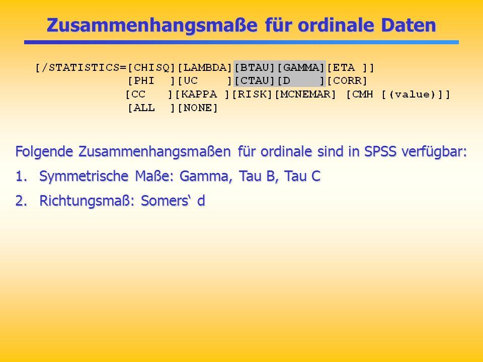 Zusammenhangsmaße für ordinale Daten Folgende Zusammenhangsmaßen für ordinale sind in SPSS verfügbar: 1.Symmetrische Maße: Gamma, Tau B, Tau C 2.Richt