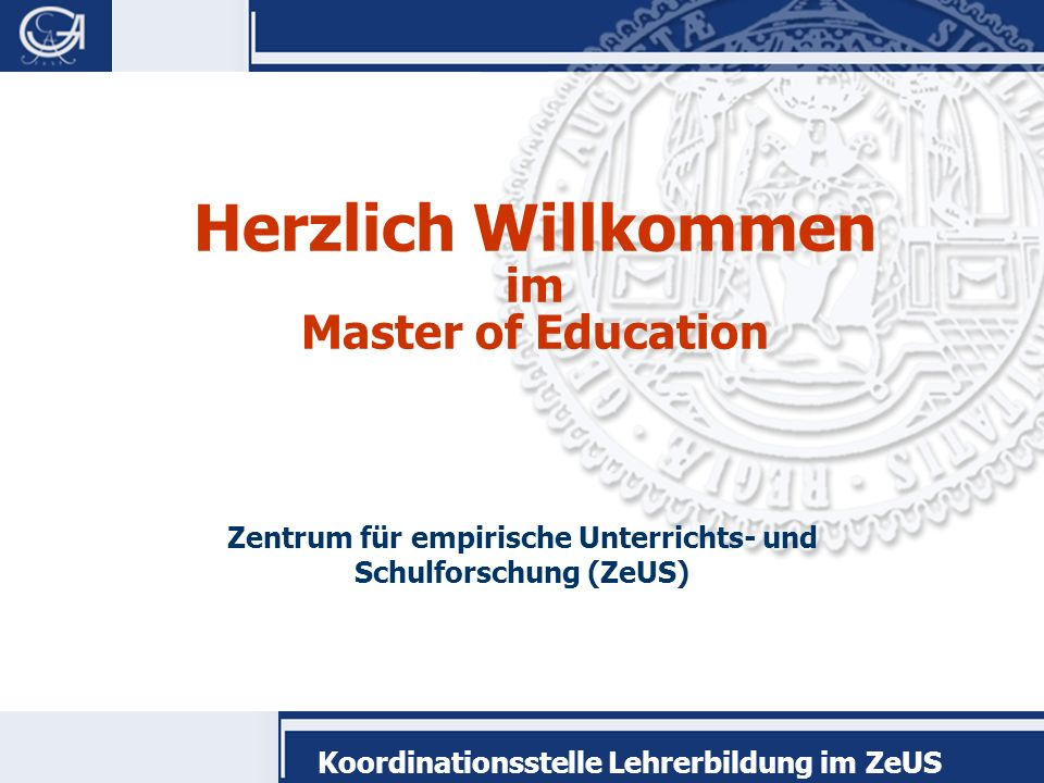 Koordinationsstelle Lehrerbildung im ZeUS Herzlich Willkommen im Master of Education Zentrum für empirische Unterrichts- und Schulforschung (ZeUS)