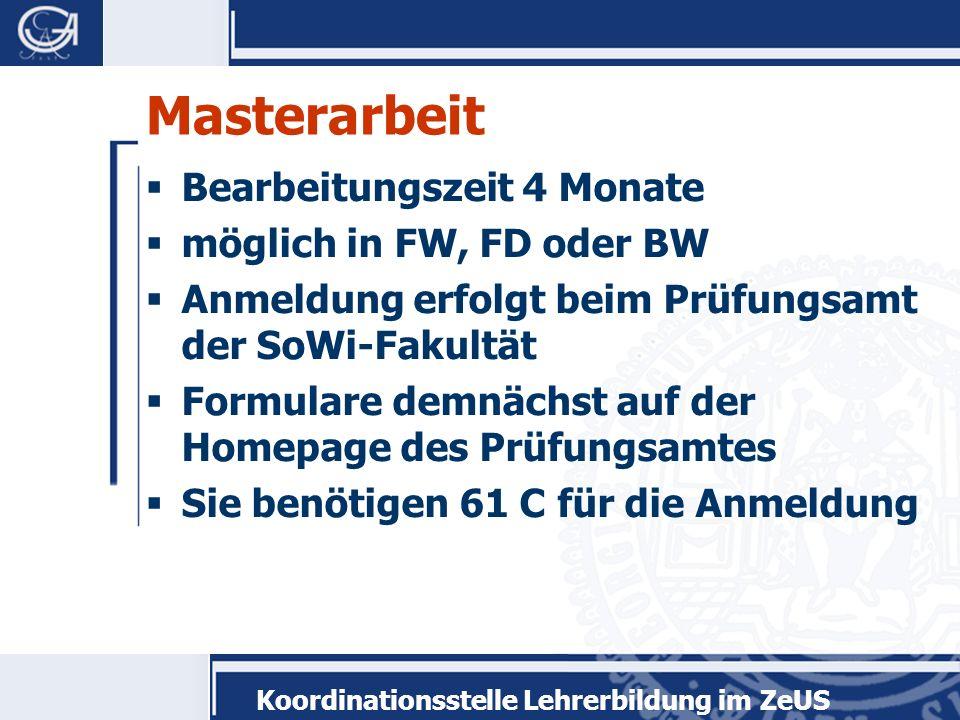 Koordinationsstelle Lehrerbildung im ZeUS Masterarbeit Bearbeitungszeit 4 Monate möglich in FW, FD oder BW Anmeldung erfolgt beim Prüfungsamt der SoWi