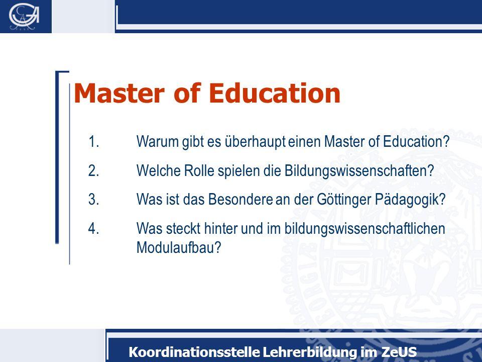 Koordinationsstelle Lehrerbildung im ZeUS Master of Education 1.Warum gibt es überhaupt einen Master of Education? 2.Welche Rolle spielen die Bildungs