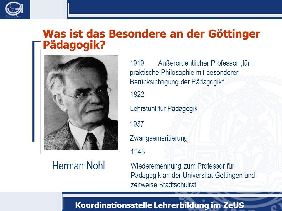Koordinationsstelle Lehrerbildung im ZeUS Was ist das Besondere an der Göttinger Pädagogik? Herman Nohl 1919 Außerordentlicher Professor für praktisch