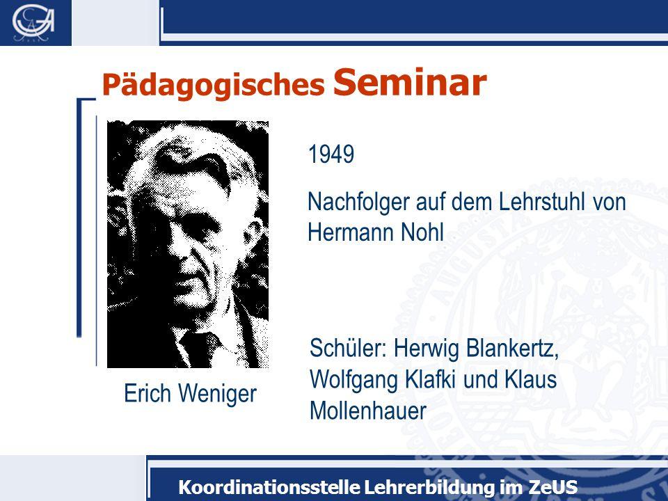 Koordinationsstelle Lehrerbildung im ZeUS Pädagogisches Seminar Erich Weniger 1949 Nachfolger auf dem Lehrstuhl von Hermann Nohl Schüler: Herwig Blank
