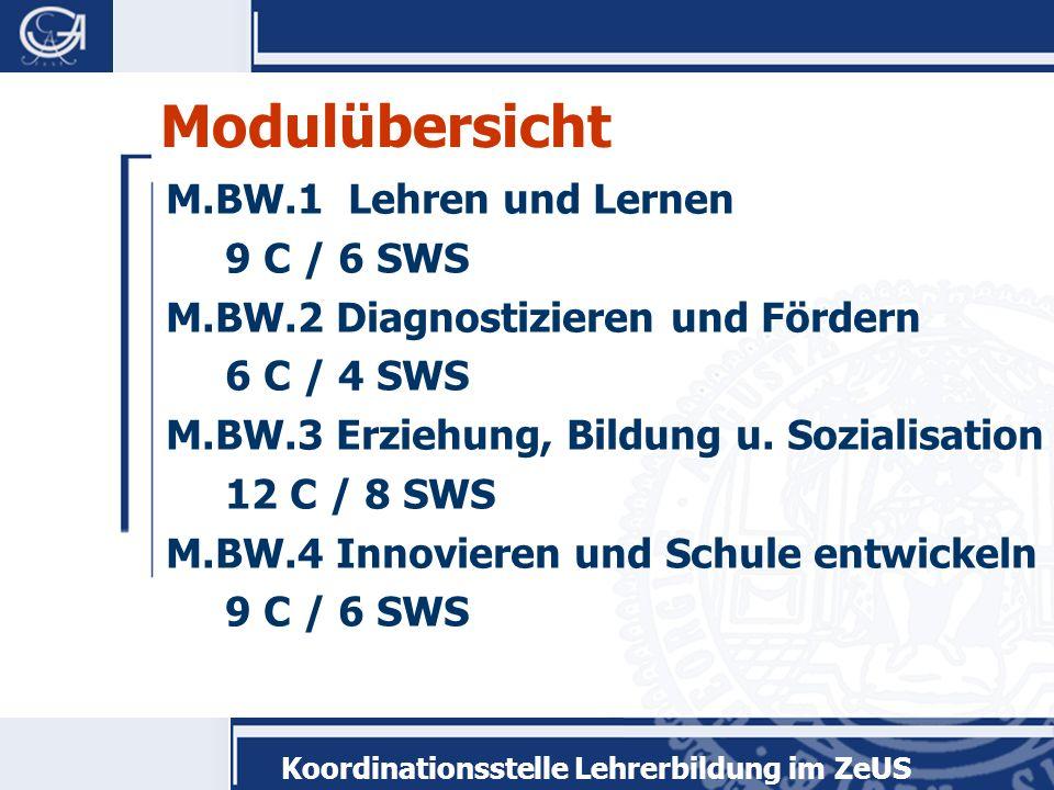 Koordinationsstelle Lehrerbildung im ZeUS Modulübersicht M.BW.1 Lehren und Lernen 9 C / 6 SWS M.BW.2 Diagnostizieren und Fördern 6 C / 4 SWS M.BW.3 Er