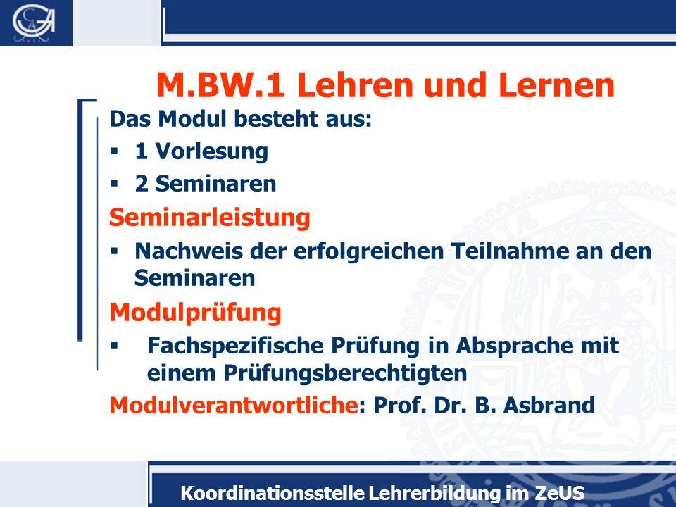Koordinationsstelle Lehrerbildung im ZeUS M.BW.1 Lehren und Lernen Das Modul besteht aus: 1 Vorlesung 2 Seminaren Seminarleistung Nachweis der erfolgr
