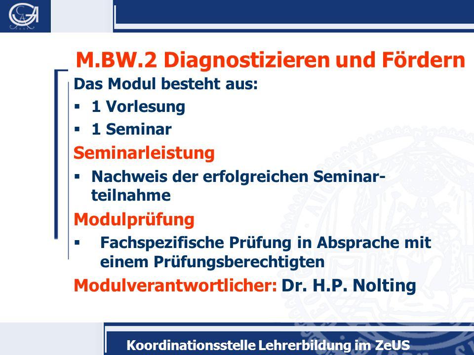 Koordinationsstelle Lehrerbildung im ZeUS M.BW.2 Diagnostizieren und Fördern Das Modul besteht aus: 1 Vorlesung 1 Seminar Seminarleistung Nachweis der