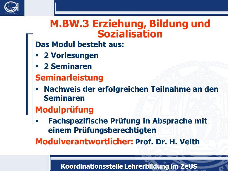 Koordinationsstelle Lehrerbildung im ZeUS M.BW.3 Erziehung, Bildung und Sozialisation Das Modul besteht aus: 2 Vorlesungen 2 Seminaren Seminarleistung