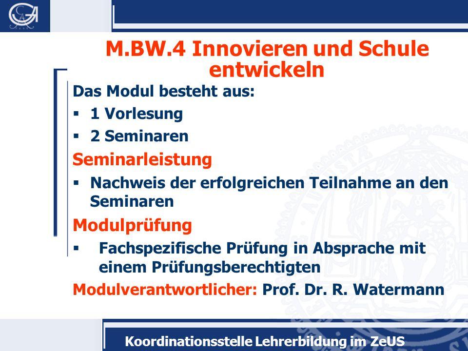 Koordinationsstelle Lehrerbildung im ZeUS M.BW.4 Innovieren und Schule entwickeln Das Modul besteht aus: 1 Vorlesung 2 Seminaren Seminarleistung Nachw