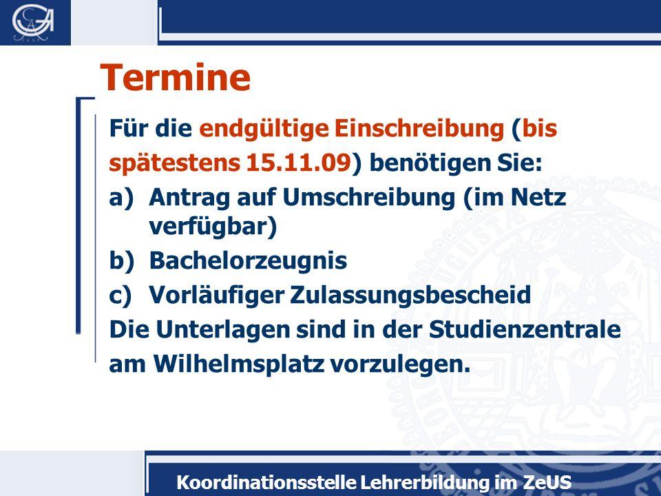 Koordinationsstelle Lehrerbildung im ZeUS Termine Für die endgültige Einschreibung (bis spätestens 15.11.09) benötigen Sie: a)Antrag auf Umschreibung