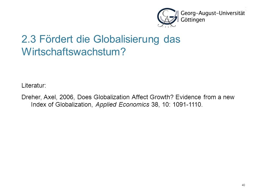 40 Literatur: Dreher, Axel, 2006, Does Globalization Affect Growth? Evidence from a new Index of Globalization, Applied Economics 38, 10: 1091-1110. 2