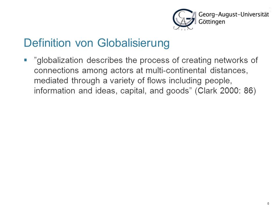 7 Definition von Globalisierung economic globalization, characterized as long distance flows of goods, capital and services as well as information and perceptions that accompany market exchanges social globalization, expressed as the spread of ideas, information, images, and people political globalization, characterized by a diffusion of government policies