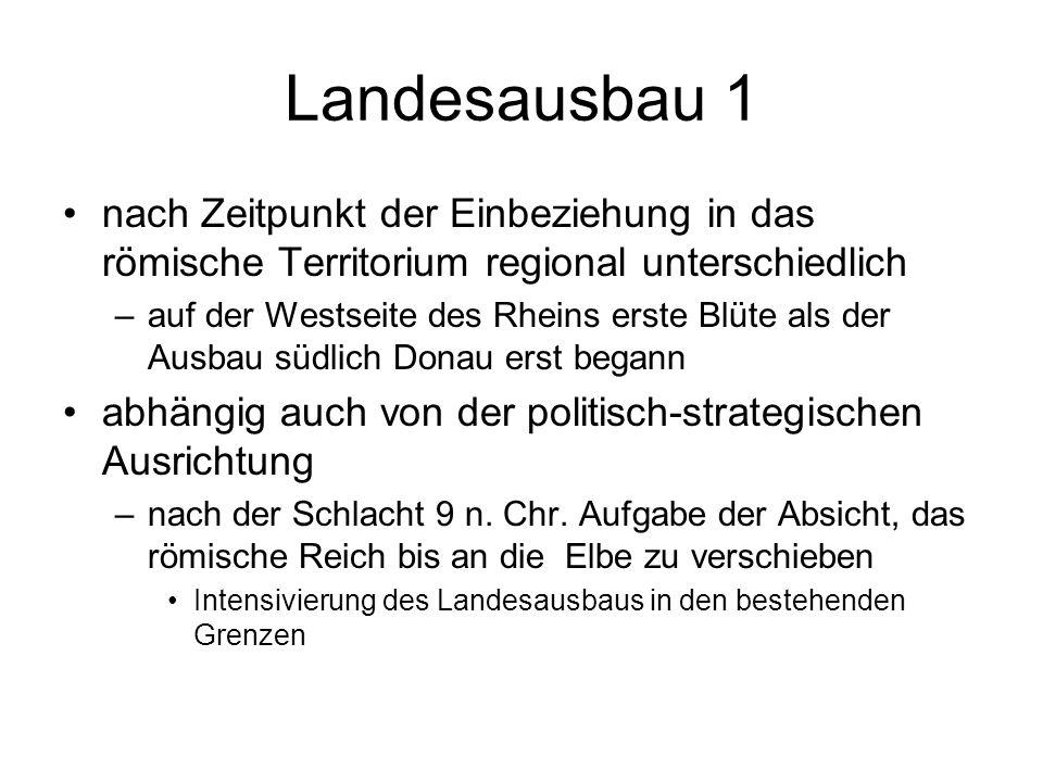 Landesausbau 1 nach Zeitpunkt der Einbeziehung in das römische Territorium regional unterschiedlich –auf der Westseite des Rheins erste Blüte als der Ausbau südlich Donau erst begann abhängig auch von der politisch-strategischen Ausrichtung –nach der Schlacht 9 n.