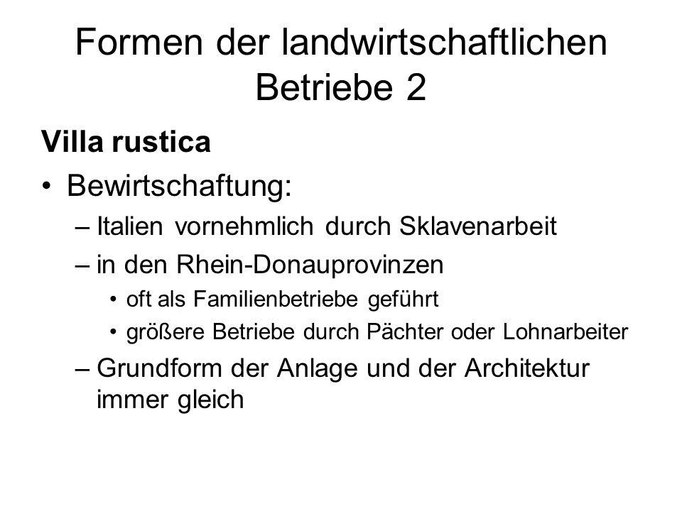 Formen der landwirtschaftlichen Betriebe 2 Villa rustica Bewirtschaftung: –Italien vornehmlich durch Sklavenarbeit –in den Rhein-Donauprovinzen oft als Familienbetriebe geführt größere Betriebe durch Pächter oder Lohnarbeiter –Grundform der Anlage und der Architektur immer gleich