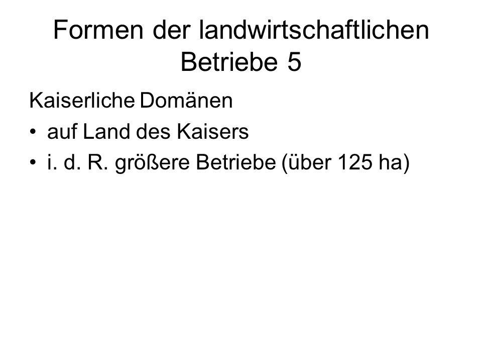 Formen der landwirtschaftlichen Betriebe 5 Kaiserliche Domänen auf Land des Kaisers i.