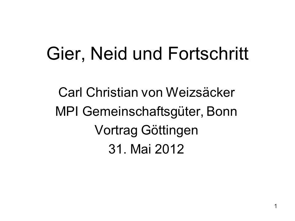 1 Gier, Neid und Fortschritt Carl Christian von Weizsäcker MPI Gemeinschaftsgüter, Bonn Vortrag Göttingen 31. Mai 2012