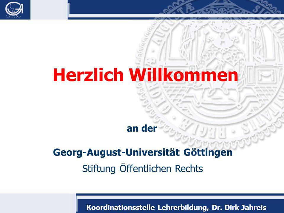Georg-August-Universität Göttingen Stiftung Öffentlichen Rechts Koordinationsstelle Lehrerbildung, Dr. Dirk Jahreis Herzlich Willkommen an der