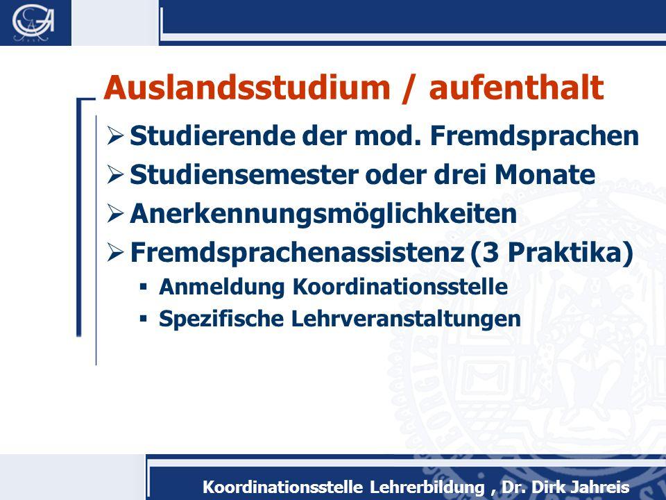 Koordinationsstelle Lehrerbildung, Dr. Dirk Jahreis Auslandsstudium / aufenthalt Studierende der mod. Fremdsprachen Studiensemester oder drei Monate A