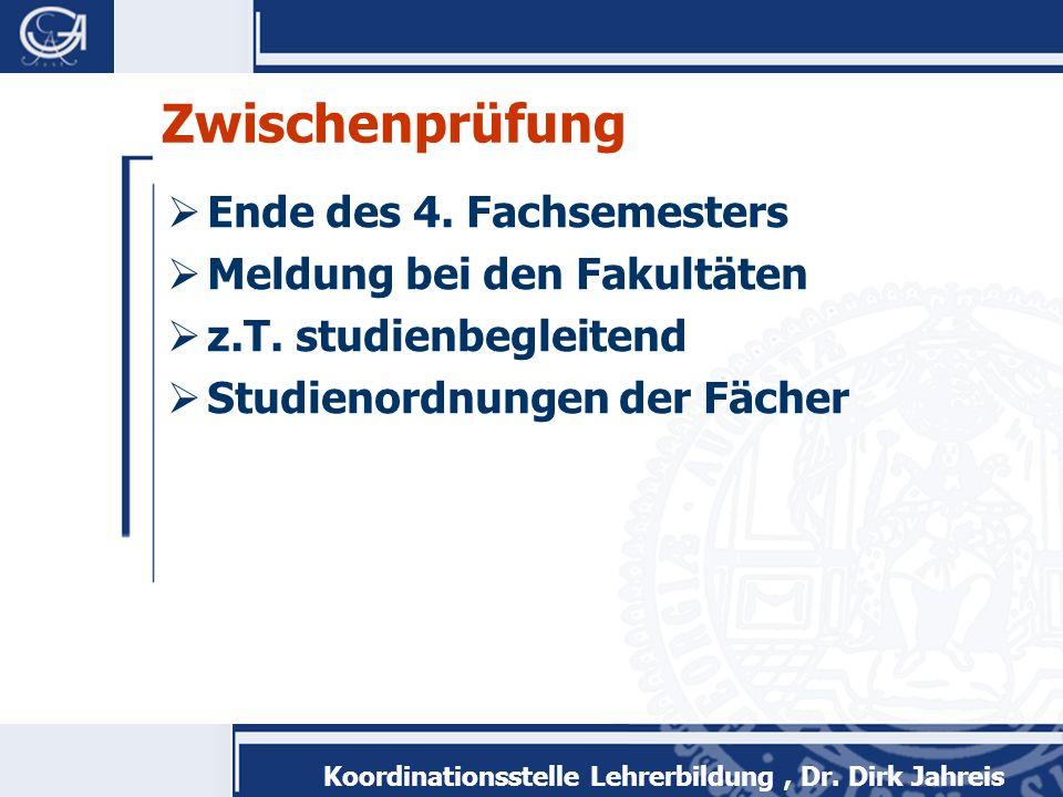 Koordinationsstelle Lehrerbildung, Dr. Dirk Jahreis Zwischenprüfung Ende des 4. Fachsemesters Meldung bei den Fakultäten z.T. studienbegleitend Studie