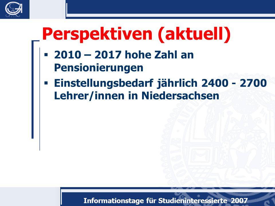 Informationstage für Studieninteressierte 2007 Perspektiven (aktuell) 2010 – 2017 hohe Zahl an Pensionierungen Einstellungsbedarf jährlich 2400 - 2700 Lehrer/innen in Niedersachsen
