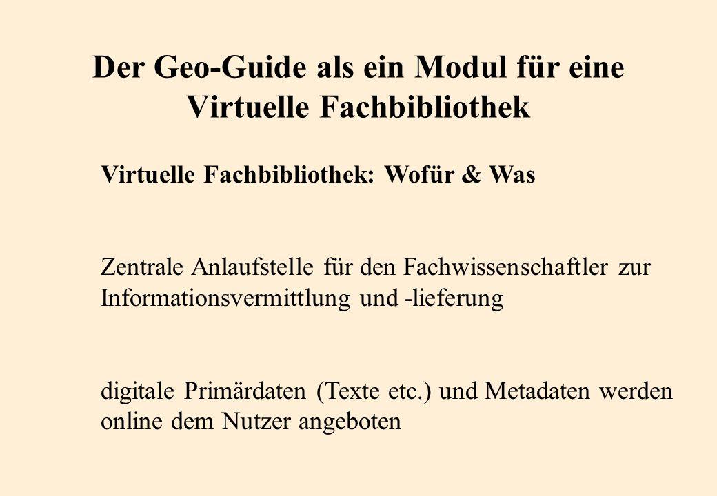 Der Geo-Guide als ein Modul für eine Virtuelle Fachbibliothek Virtuelle Fachbibliothek: Wofür & Was Zentrale Anlaufstelle für den Fachwissenschaftler zur Informationsvermittlung und -lieferung digitale Primärdaten (Texte etc.) und Metadaten werden online dem Nutzer angeboten